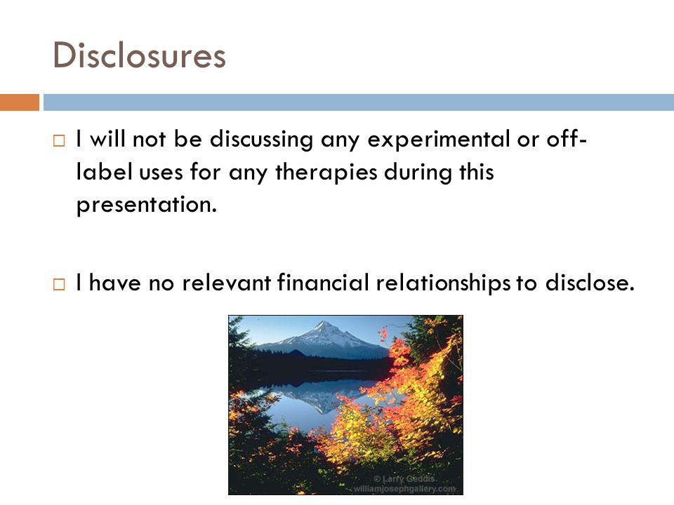 Disclosures I will not be discussing any experimental or off- label uses for any therapies during this presentation. I have no relevant financial rela