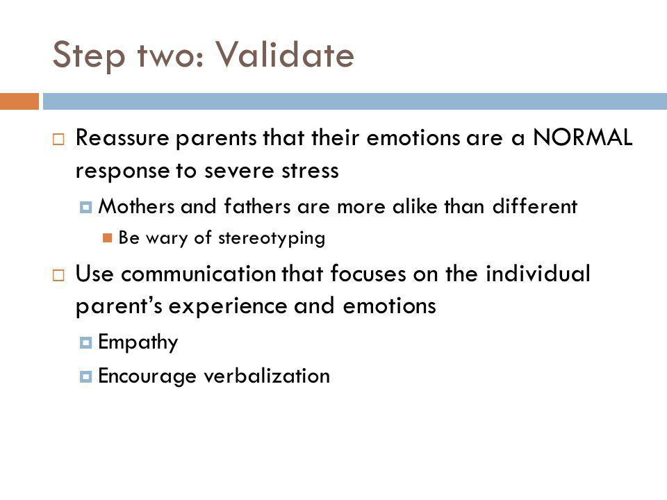 Step two: Validate Reassure parents that their emotions are a NORMAL response to severe stress Mothers and fathers are more alike than different Be wa