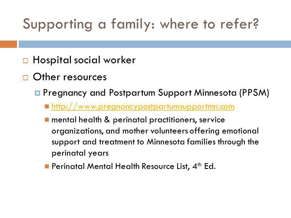 Supporting a family: where to refer? Hospital social worker Other resources Pregnancy and Postpartum Support Minnesota (PPSM) http://www.pregnancypost