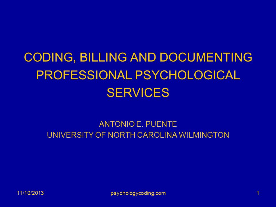 CODING, BILLING AND DOCUMENTING PROFESSIONAL PSYCHOLOGICAL SERVICES ANTONIO E. PUENTE UNIVERSITY OF NORTH CAROLINA WILMINGTON 11/10/20131psychologycod