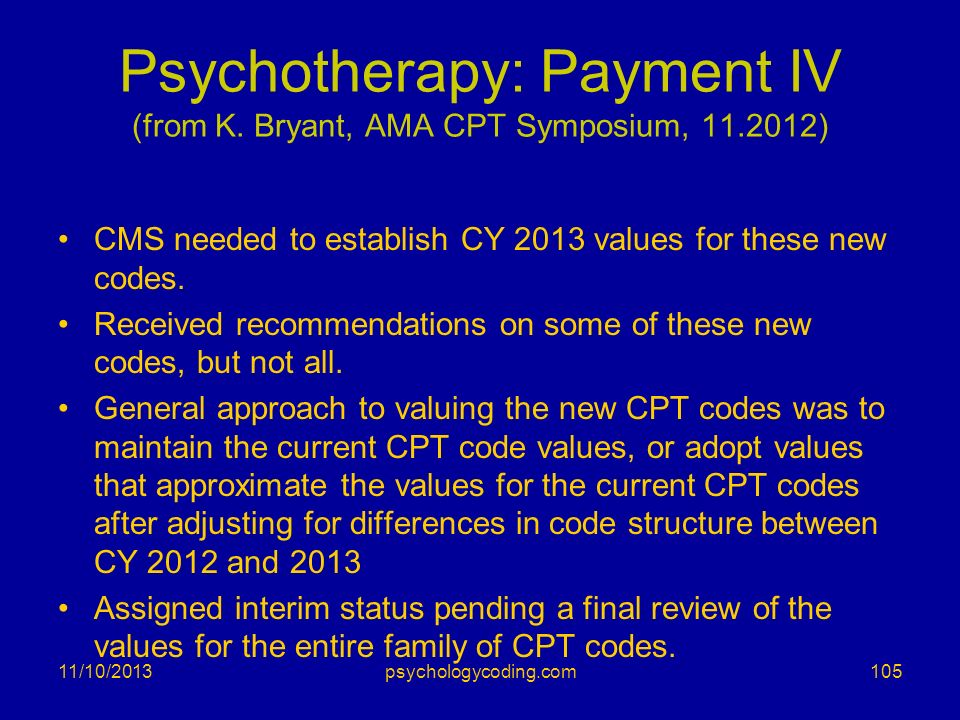 Psychotherapy: Payment IV (from K. Bryant, AMA CPT Symposium, 11.2012) CMS needed to establish CY 2013 values for these new codes. Received recommenda