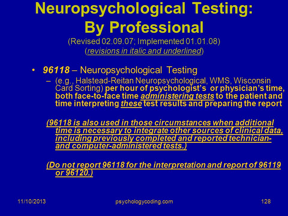 11/10/2013 Neuropsychological Testing: By Professional (Revised 02.09.07; Implemented 01.01.08) (revisions in italic and underlined) 96118 – Neuropsyc
