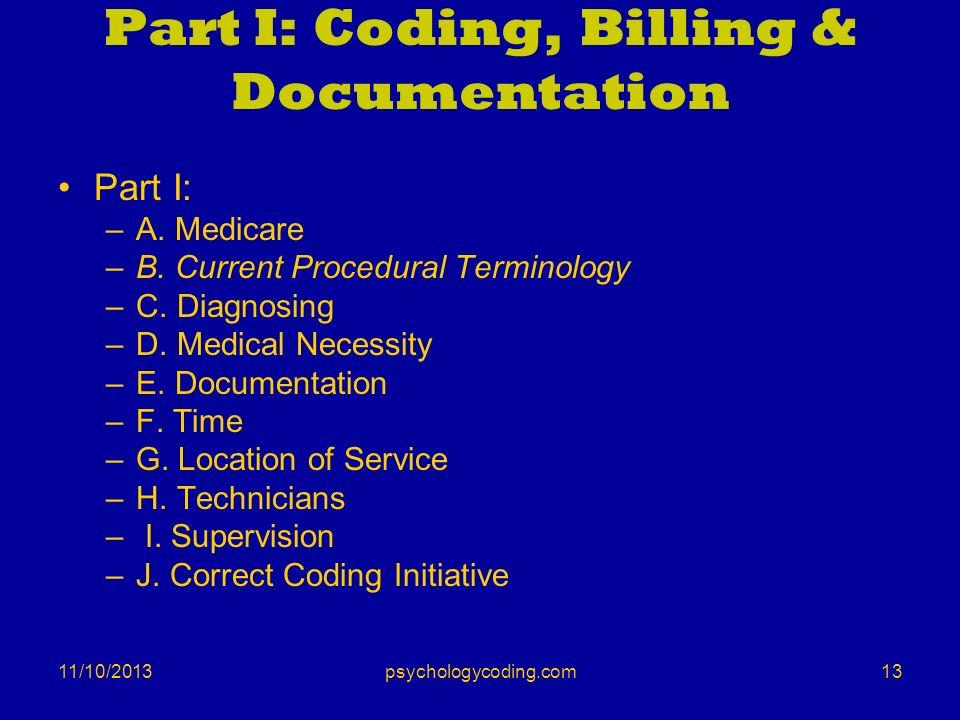 11/10/2013 Part I: Coding, Billing & Documentation Part I: –A. Medicare –B. Current Procedural Terminology –C. Diagnosing –D. Medical Necessity –E. Do