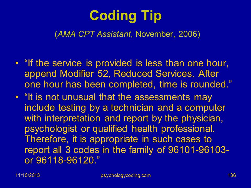 11/10/2013 Coding Tip (AMA CPT Assistant, November, 2006) If the service is provided is less than one hour, append Modifier 52, Reduced Services. Afte