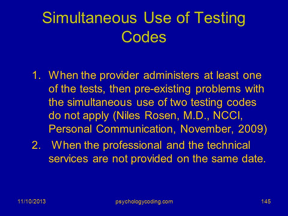 11/10/2013 Simultaneous Use of Testing Codes 1.When the provider administers at least one of the tests, then pre-existing problems with the simultaneo