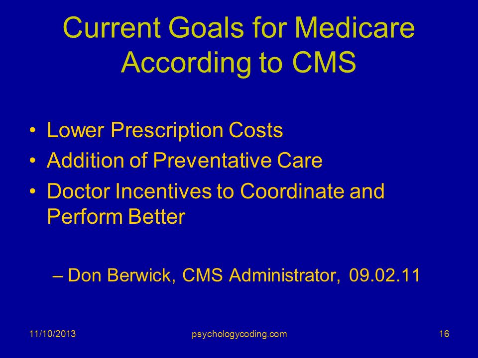 Current Goals for Medicare According to CMS Lower Prescription Costs Addition of Preventative Care Doctor Incentives to Coordinate and Perform Better