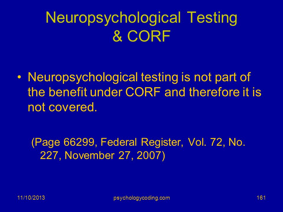 11/10/2013 Neuropsychological Testing & CORF Neuropsychological testing is not part of the benefit under CORF and therefore it is not covered. (Page 6