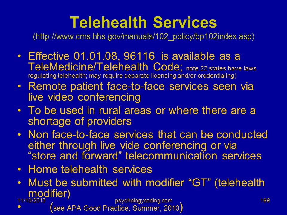 11/10/2013 Telehealth Services (http://www.cms.hhs.gov/manuals/102_policy/bp102index.asp) Effective 01.01.08, 96116 is available as a TeleMedicine/Tel