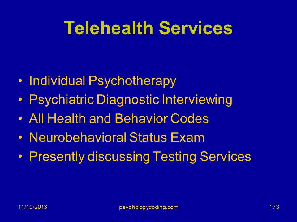 11/10/2013 Telehealth Services Individual Psychotherapy Psychiatric Diagnostic Interviewing All Health and Behavior Codes Neurobehavioral Status Exam