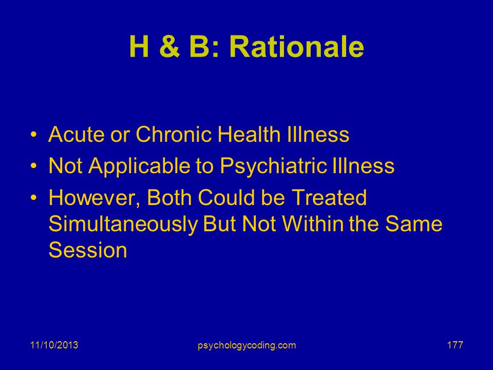 11/10/2013 H & B: Rationale Acute or Chronic Health Illness Not Applicable to Psychiatric Illness However, Both Could be Treated Simultaneously But No