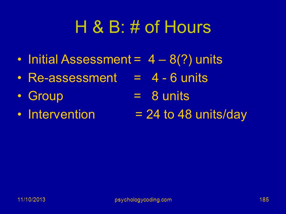 11/10/2013 H & B: # of Hours Initial Assessment = 4 – 8(?) units Re-assessment = 4 - 6 units Group = 8 units Intervention = 24 to 48 units/day 185psyc