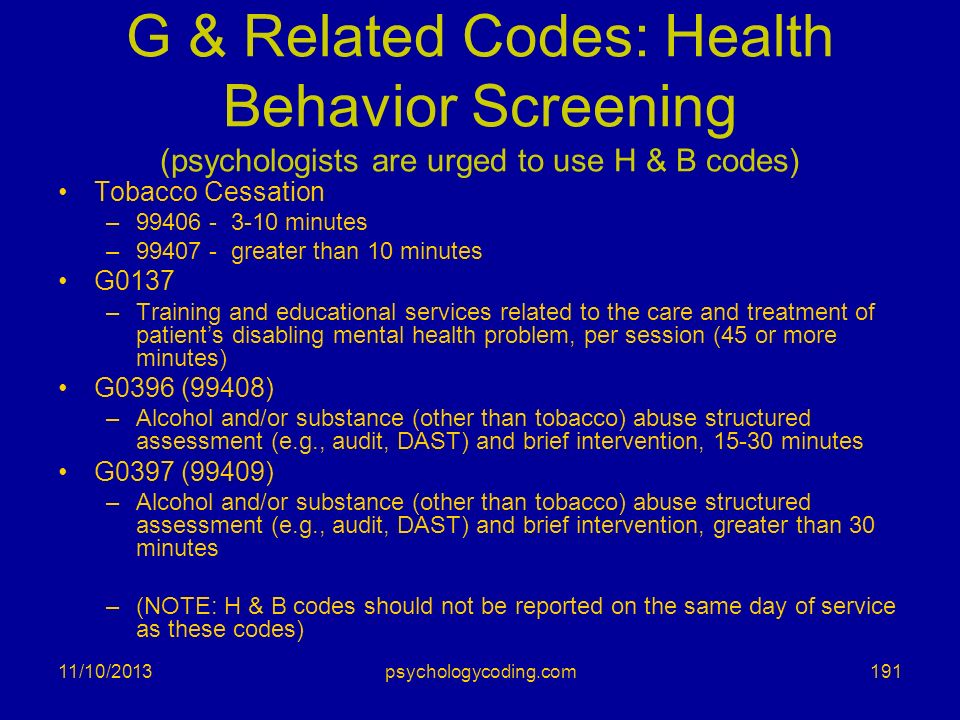 11/10/2013 G & Related Codes: Health Behavior Screening (psychologists are urged to use H & B codes) Tobacco Cessation –99406 - 3-10 minutes –99407 -