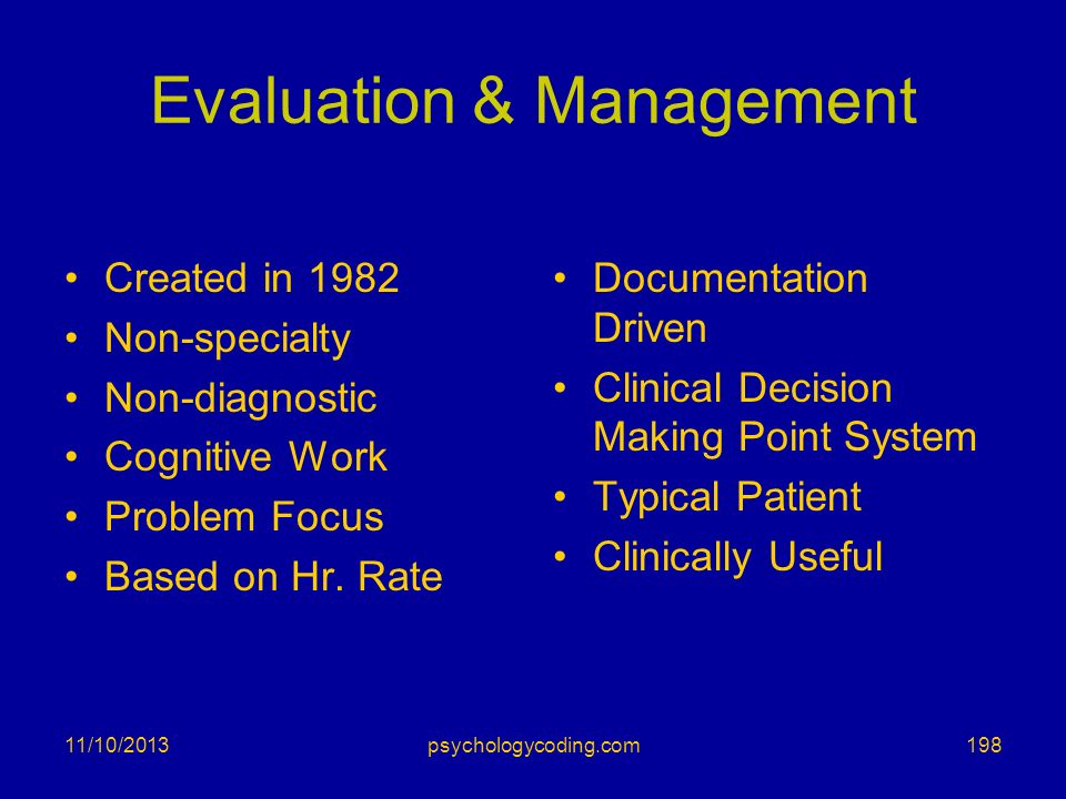 Evaluation & Management Created in 1982 Non-specialty Non-diagnostic Cognitive Work Problem Focus Based on Hr. Rate Documentation Driven Clinical Deci
