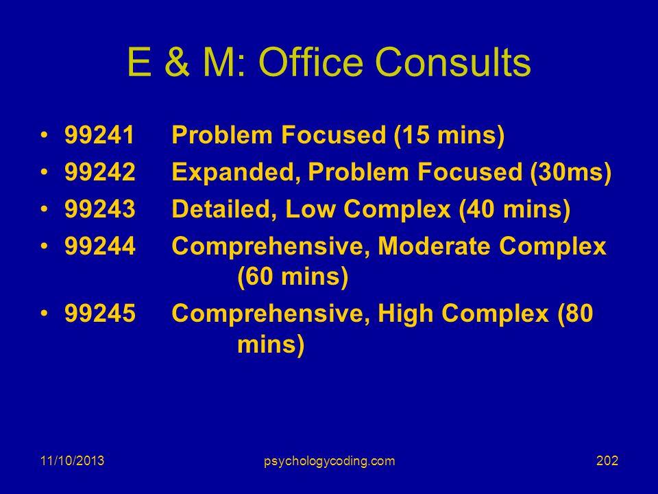 E & M: Office Consults 99241Problem Focused (15 mins) 99242Expanded, Problem Focused (30ms) 99243Detailed, Low Complex (40 mins) 99244Comprehensive, M