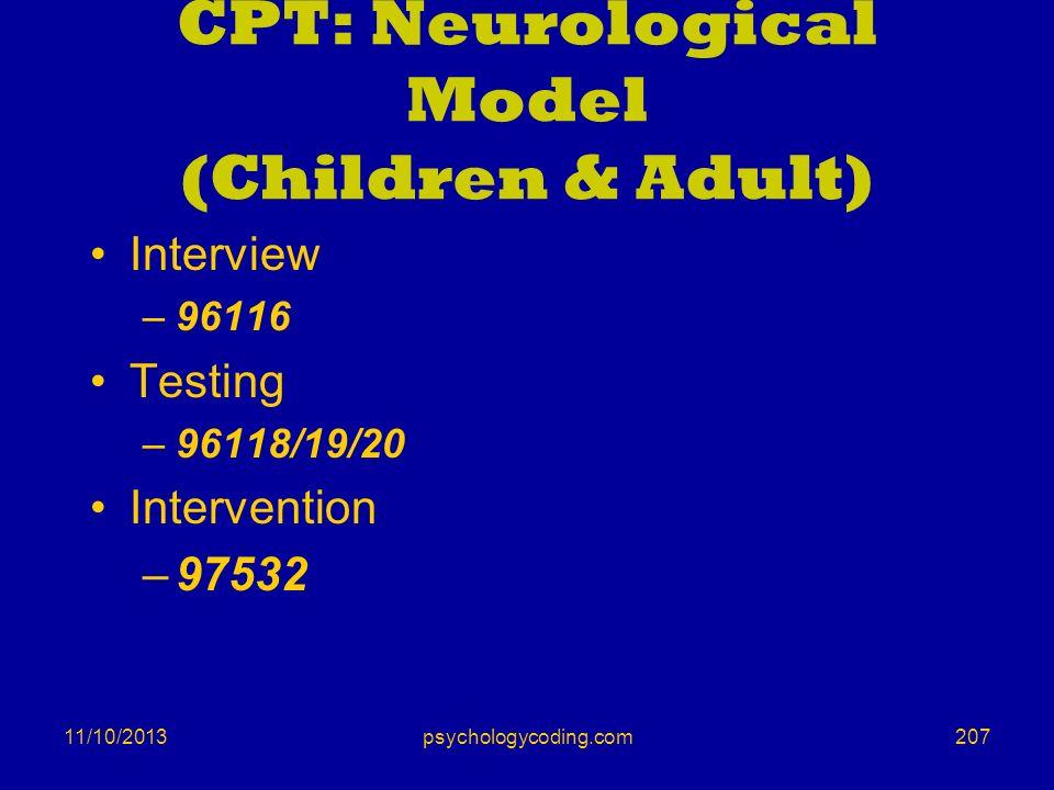 11/10/2013 CPT: Neurological Model (Children & Adult) Interview –96116 Testing –96118/19/20 Intervention –97532 207psychologycoding.com