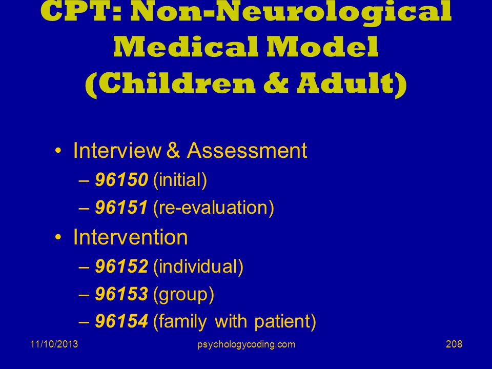 11/10/2013 CPT: Non-Neurological Medical Model (Children & Adult) Interview & Assessment –96150 (initial) –96151 (re-evaluation) Intervention –96152 (