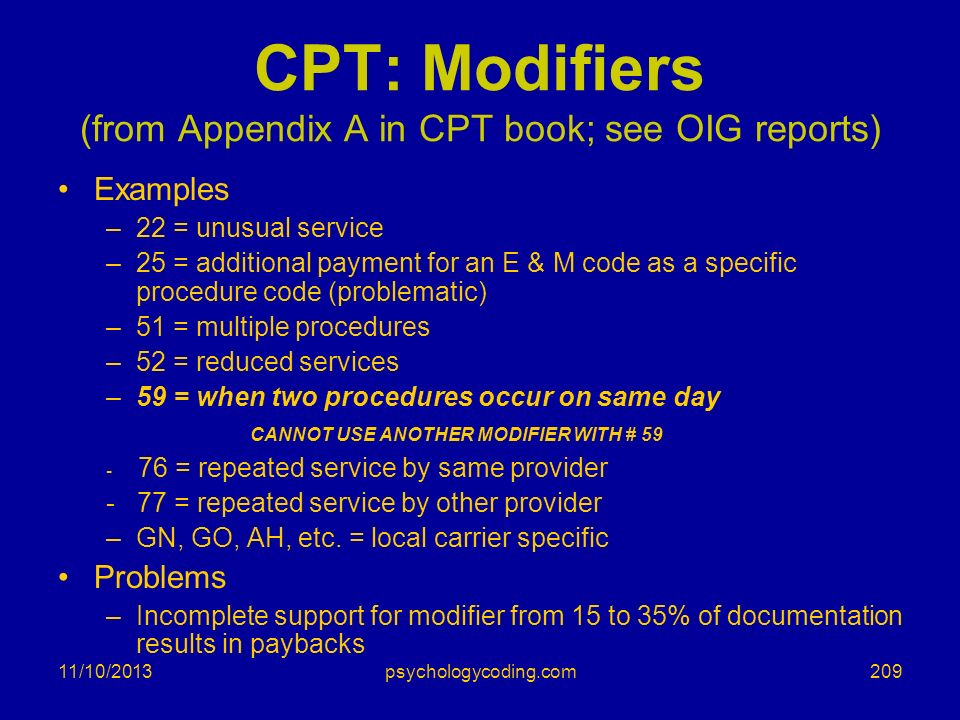 11/10/2013 CPT: Modifiers (from Appendix A in CPT book; see OIG reports) Examples –22 = unusual service –25 = additional payment for an E & M code as