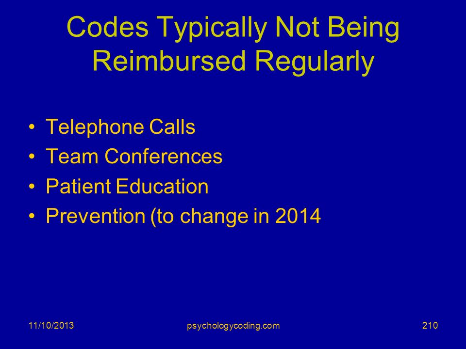 Codes Typically Not Being Reimbursed Regularly Telephone Calls Team Conferences Patient Education Prevention (to change in 2014 11/10/2013210psycholog