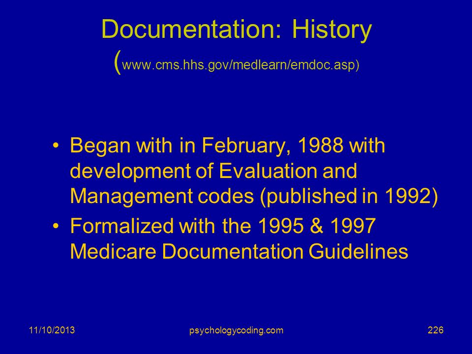 11/10/2013 Documentation: History ( www.cms.hhs.gov/medlearn/emdoc.asp) Began with in February, 1988 with development of Evaluation and Management cod