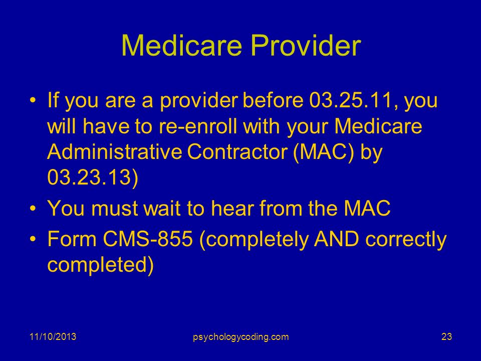 Medicare Provider If you are a provider before 03.25.11, you will have to re-enroll with your Medicare Administrative Contractor (MAC) by 03.23.13) Yo