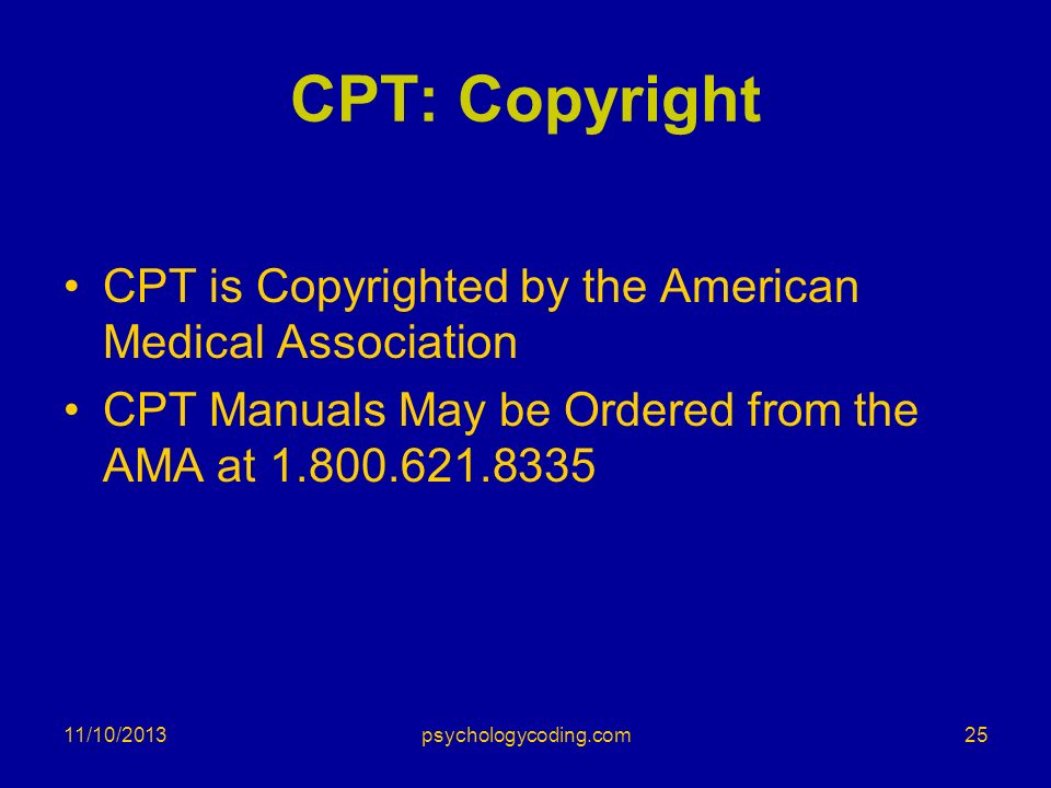 11/10/2013 CPT: Copyright CPT is Copyrighted by the American Medical Association CPT Manuals May be Ordered from the AMA at 1.800.621.8335 25psycholog