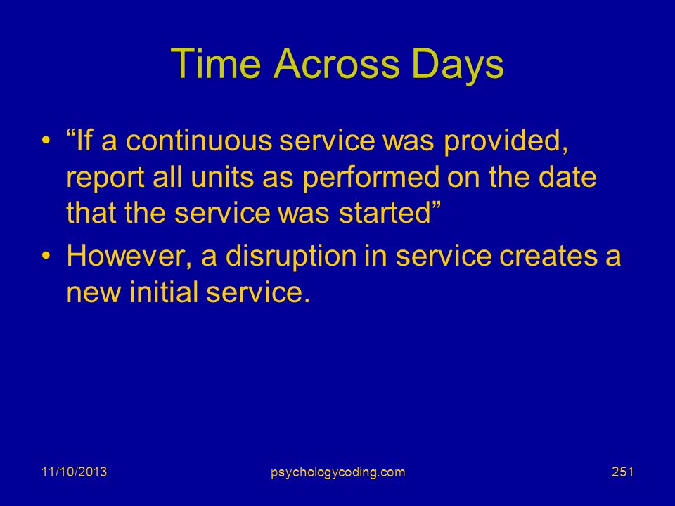 Time Across Days If a continuous service was provided, report all units as performed on the date that the service was started However, a disruption in