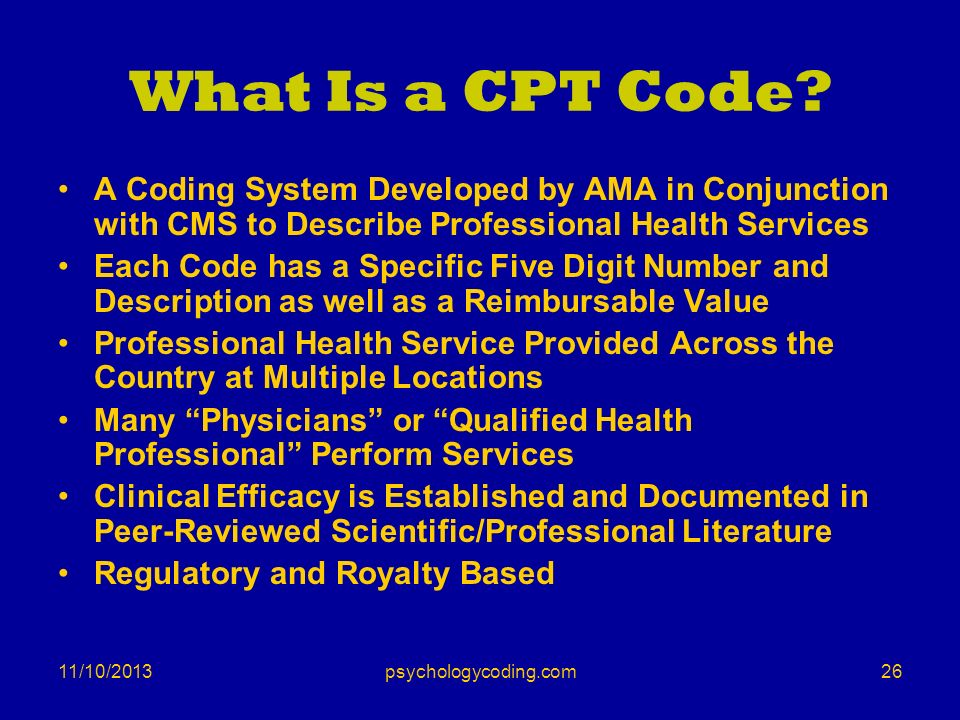 11/10/2013 What Is a CPT Code? A Coding System Developed by AMA in Conjunction with CMS to Describe Professional Health Services Each Code has a Speci