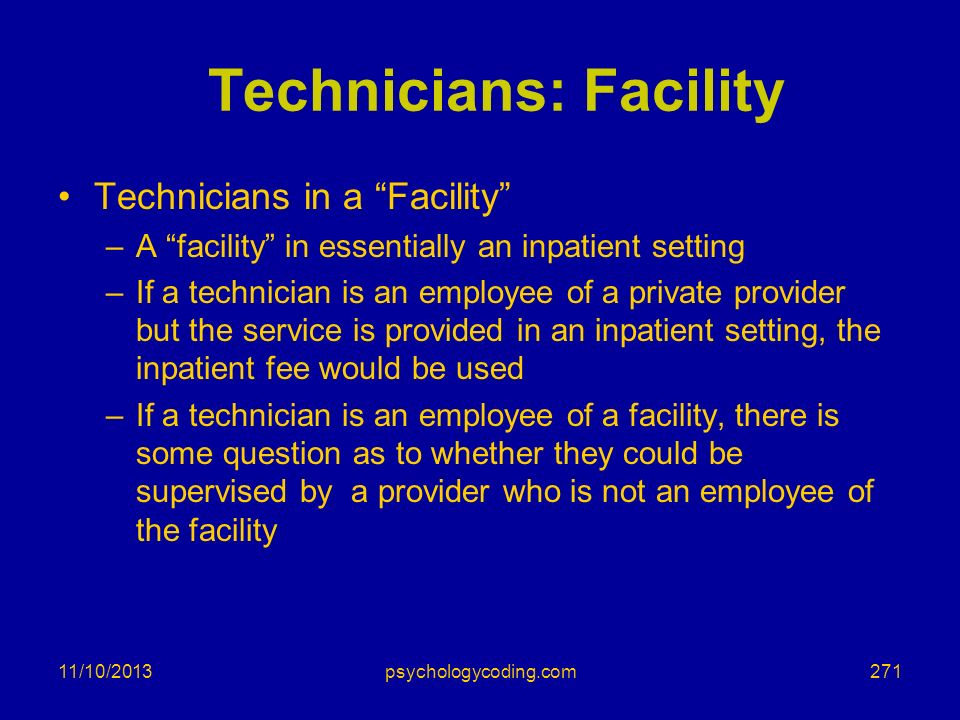 11/10/2013 Technicians: Facility Technicians in a Facility –A facility in essentially an inpatient setting –If a technician is an employee of a privat