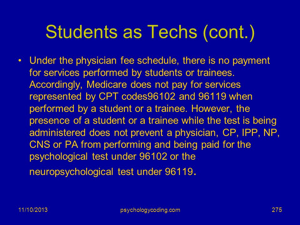 Students as Techs (cont.) Under the physician fee schedule, there is no payment for services performed by students or trainees. Accordingly, Medicare