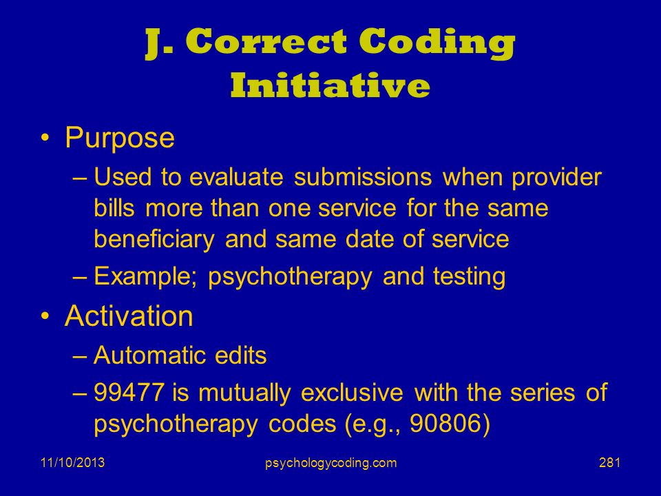 11/10/2013 J. Correct Coding Initiative Purpose –Used to evaluate submissions when provider bills more than one service for the same beneficiary and s