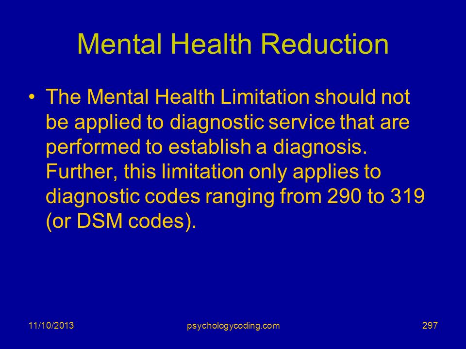 11/10/2013 Mental Health Reduction The Mental Health Limitation should not be applied to diagnostic service that are performed to establish a diagnosi
