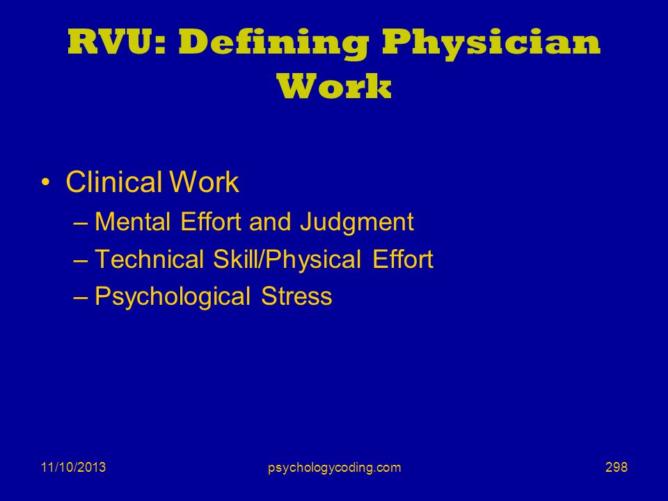 11/10/2013 RVU: Defining Physician Work Clinical Work –Mental Effort and Judgment –Technical Skill/Physical Effort –Psychological Stress 298psychology