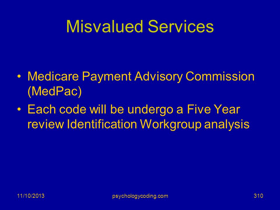 11/10/2013 Misvalued Services Medicare Payment Advisory Commission (MedPac) Each code will be undergo a Five Year review Identification Workgroup anal