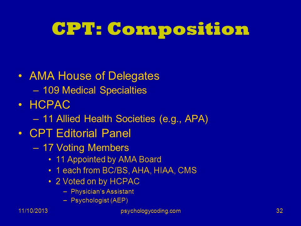 11/10/2013 CPT: Composition AMA House of Delegates –109 Medical Specialties HCPAC –11 Allied Health Societies (e.g., APA) CPT Editorial Panel –17 Voti