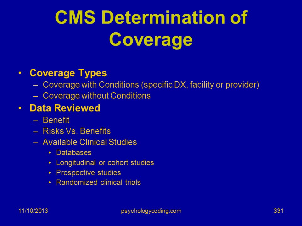 11/10/2013 CMS Determination of Coverage Coverage Types –Coverage with Conditions (specific DX, facility or provider) –Coverage without Conditions Dat