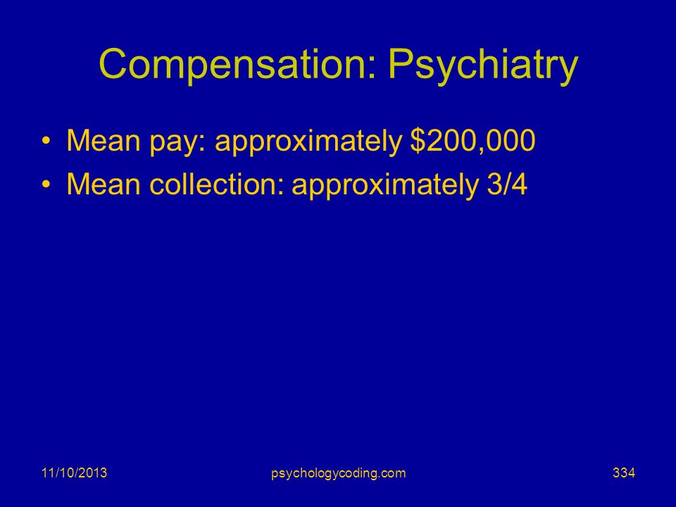 Compensation: Psychiatry Mean pay: approximately $200,000 Mean collection: approximately 3/4 11/10/2013334psychologycoding.com