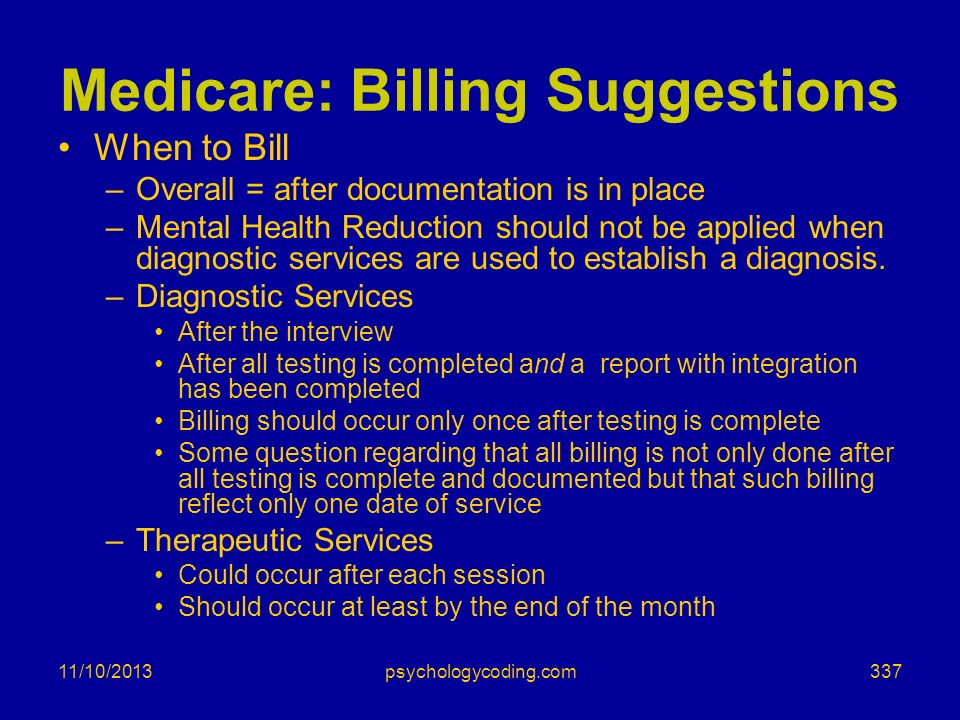 11/10/2013 Medicare: Billing Suggestions When to Bill –Overall = after documentation is in place –Mental Health Reduction should not be applied when d