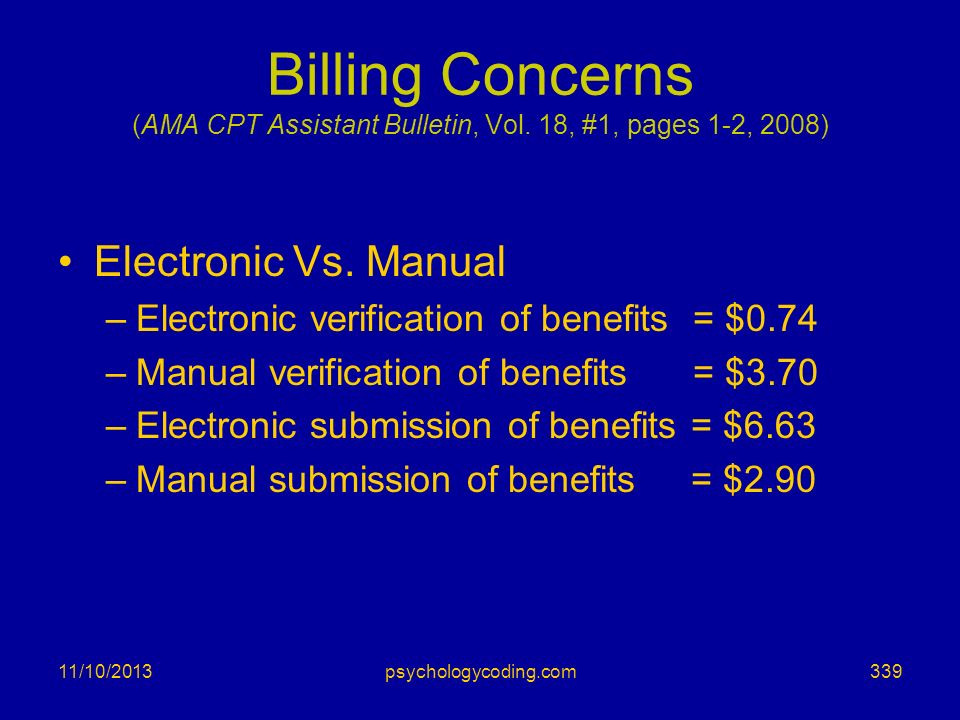 11/10/2013 Billing Concerns (AMA CPT Assistant Bulletin, Vol. 18, #1, pages 1-2, 2008) Electronic Vs. Manual –Electronic verification of benefits = $0