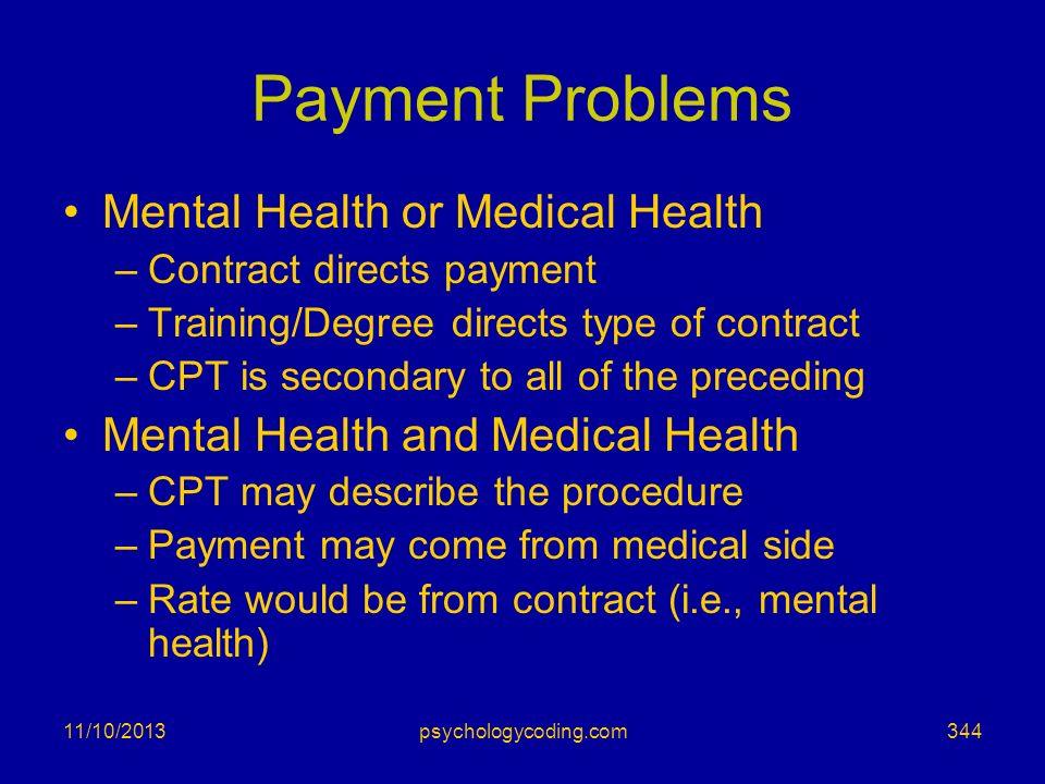 11/10/2013 Payment Problems Mental Health or Medical Health –Contract directs payment –Training/Degree directs type of contract –CPT is secondary to a