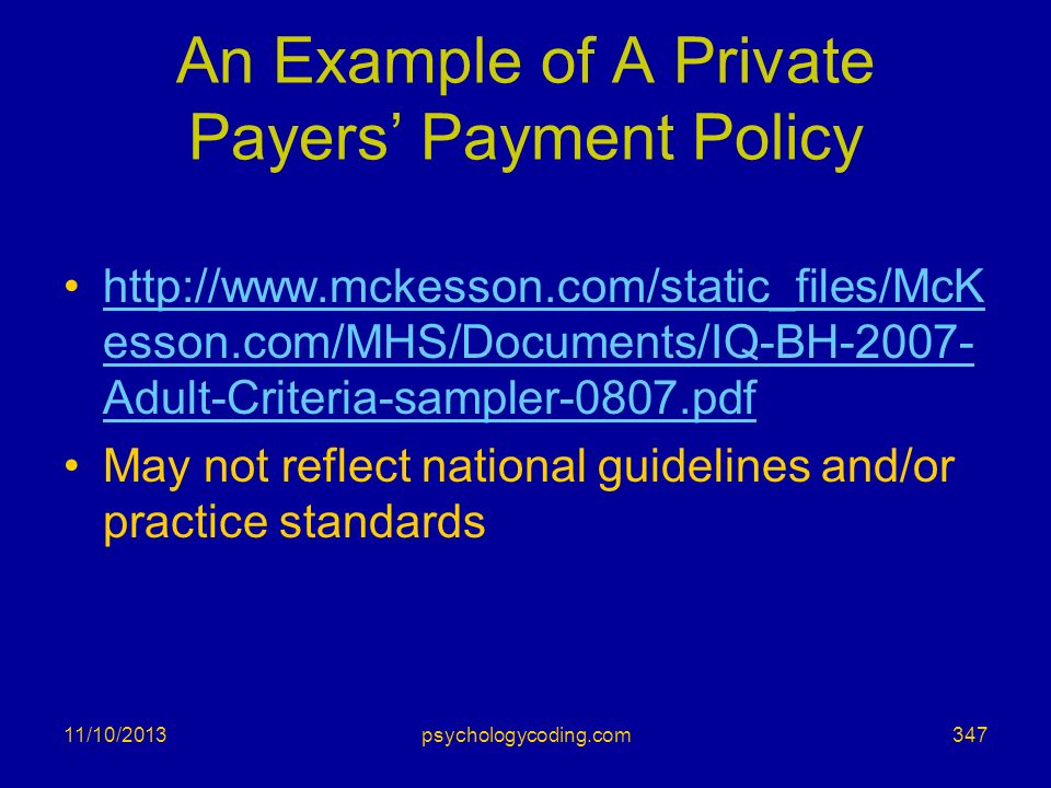 11/10/2013 An Example of A Private Payers Payment Policy http://www.mckesson.com/static_files/McK esson.com/MHS/Documents/IQ-BH-2007- Adult-Criteria-s