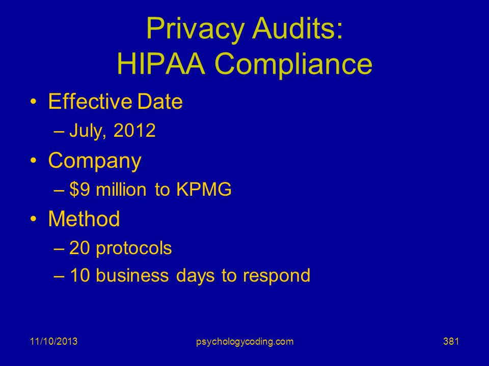 Privacy Audits: HIPAA Compliance Effective Date –July, 2012 Company –$9 million to KPMG Method –20 protocols –10 business days to respond 11/10/201338