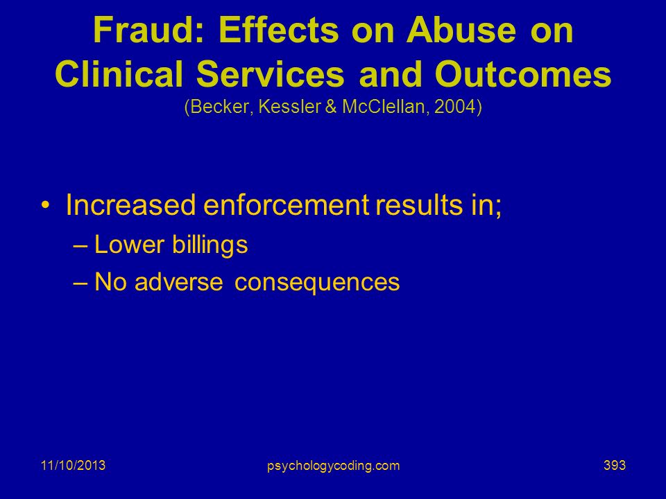 11/10/2013 Fraud: Effects on Abuse on Clinical Services and Outcomes (Becker, Kessler & McClellan, 2004) Increased enforcement results in; –Lower bill