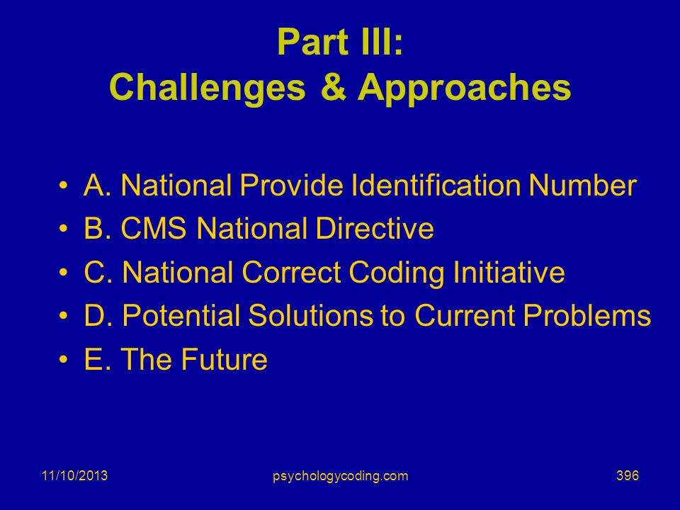 11/10/2013 Part III: Challenges & Approaches A. National Provide Identification Number B. CMS National Directive C. National Correct Coding Initiative