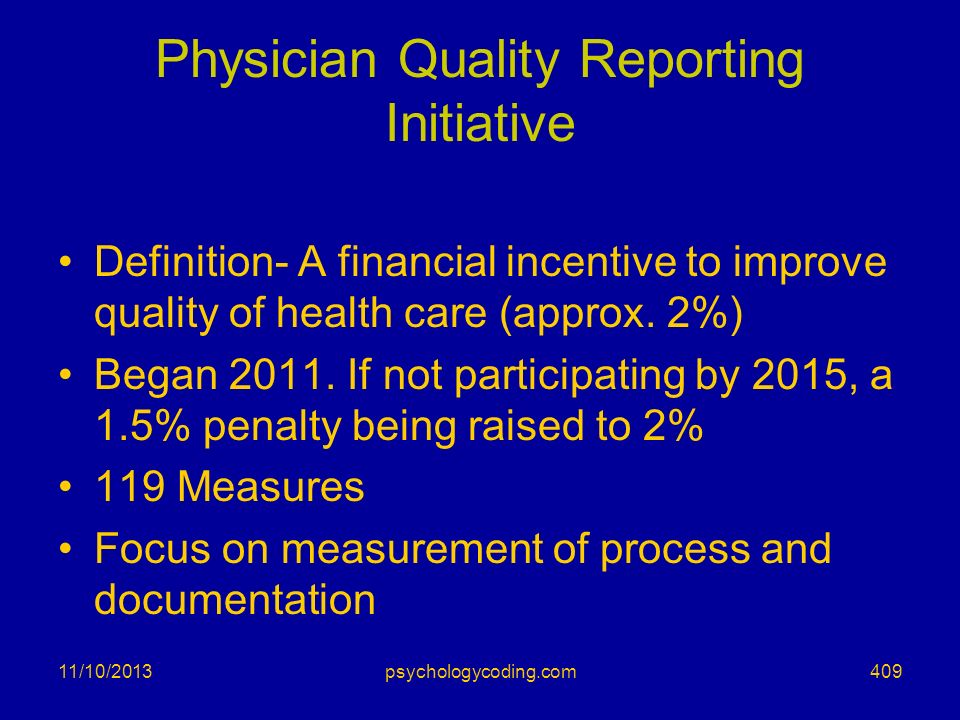 11/10/2013 Physician Quality Reporting Initiative Definition- A financial incentive to improve quality of health care (approx. 2%) Began 2011. If not