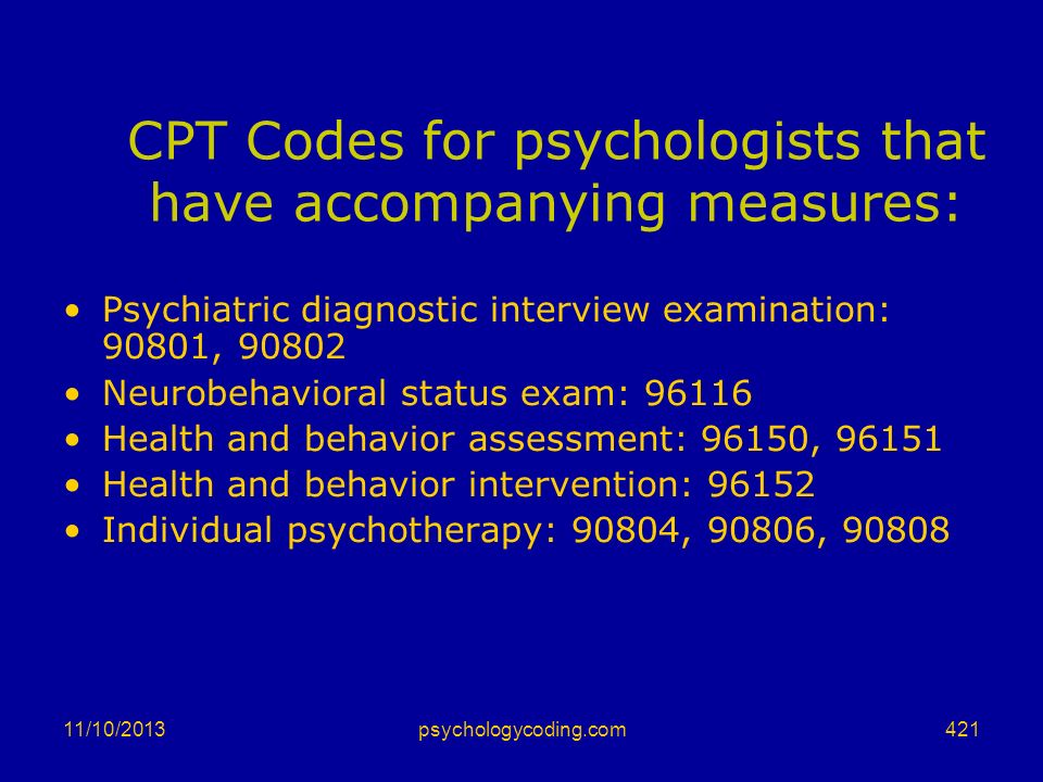 11/10/2013 CPT Codes for psychologists that have accompanying measures: Psychiatric diagnostic interview examination: 90801, 90802 Neurobehavioral sta