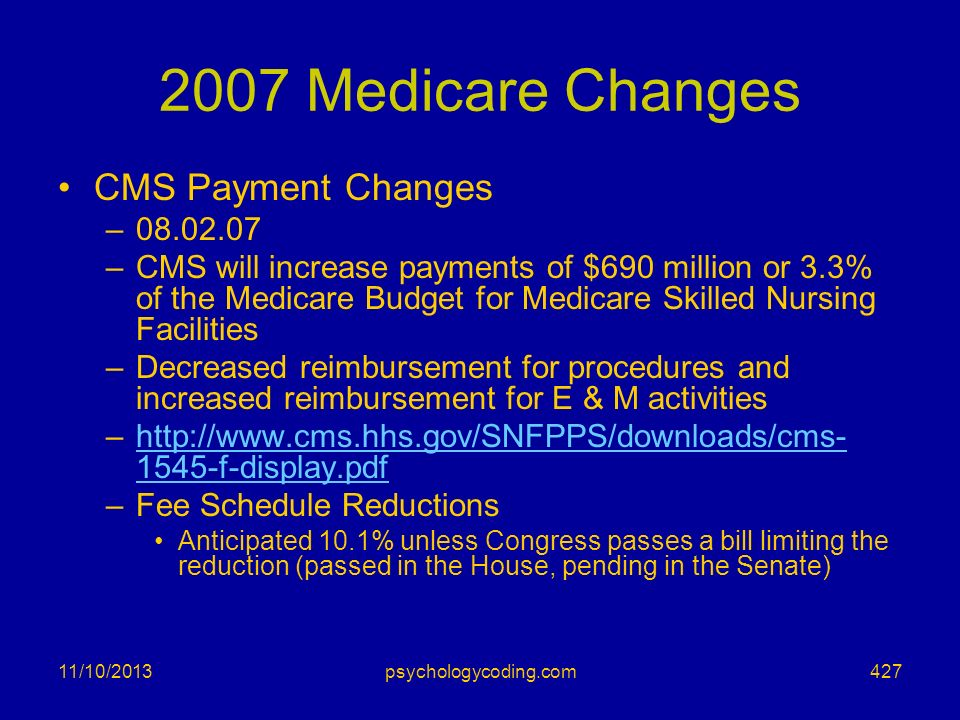 11/10/2013 2007 Medicare Changes CMS Payment Changes –08.02.07 –CMS will increase payments of $690 million or 3.3% of the Medicare Budget for Medicare
