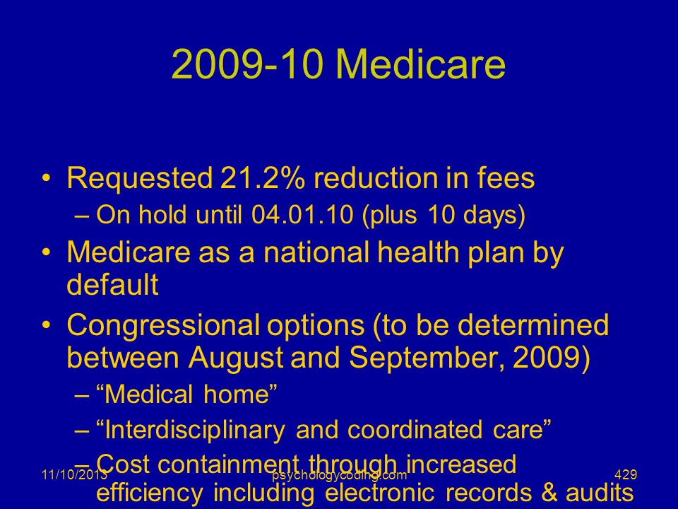 11/10/2013 2009-10 Medicare Requested 21.2% reduction in fees –On hold until 04.01.10 (plus 10 days) Medicare as a national health plan by default Con