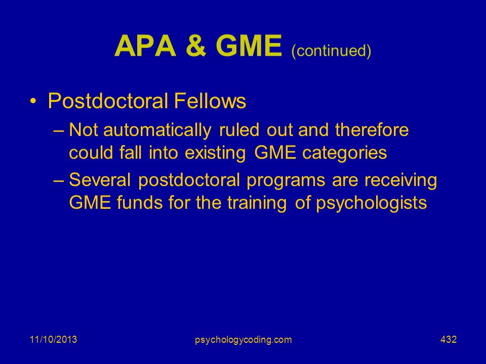11/10/2013 APA & GME (continued) Postdoctoral Fellows –Not automatically ruled out and therefore could fall into existing GME categories –Several post