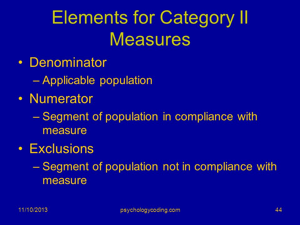 Elements for Category II Measures Denominator –Applicable population Numerator –Segment of population in compliance with measure Exclusions –Segment o