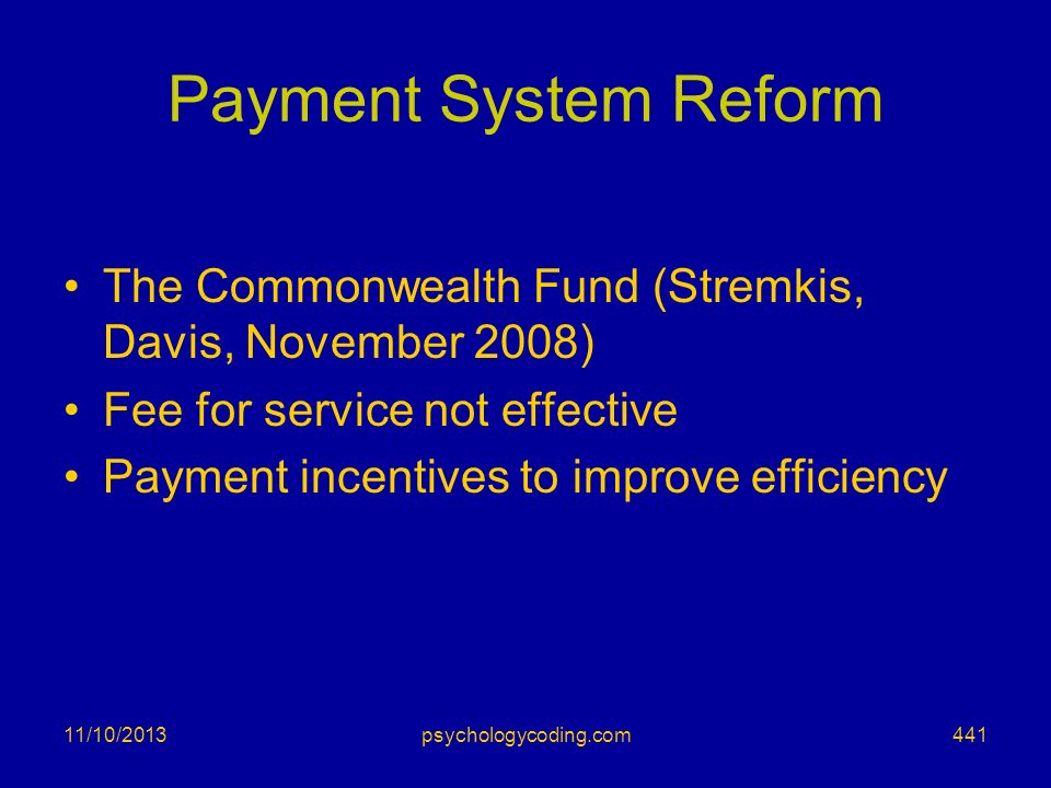 11/10/2013 Payment System Reform The Commonwealth Fund (Stremkis, Davis, November 2008) Fee for service not effective Payment incentives to improve ef